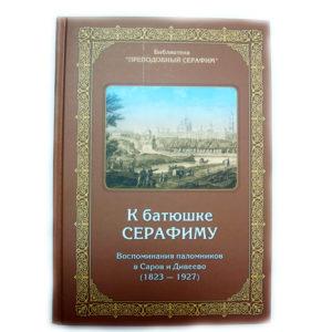 """""""К батюшке Серафиму"""" Воспоминания паломников в Саров и Дивеево (1823-1927)"""